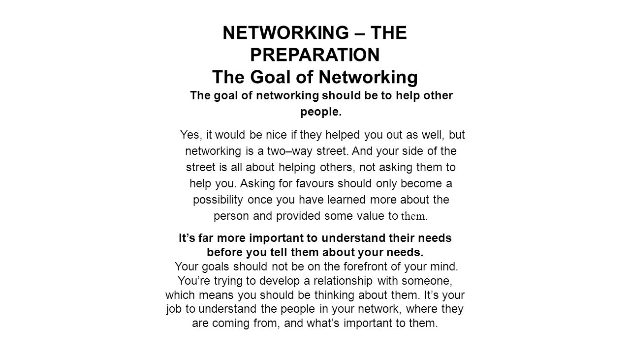 NETWORKING – THE PREPARATION The Goal of Networking The goal of networking should be to help other people.
