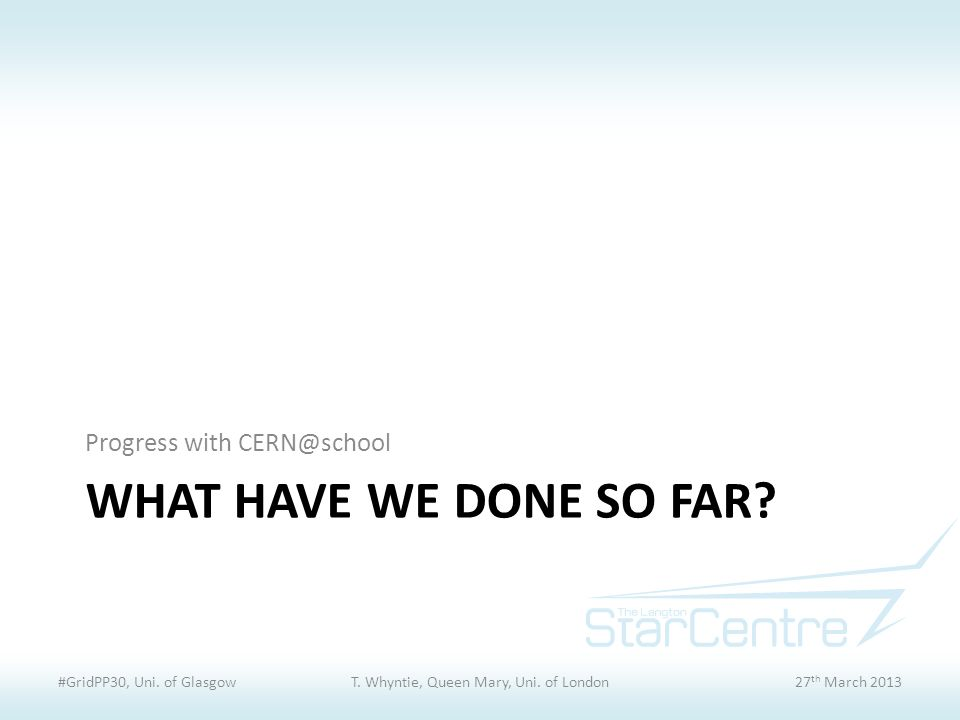 WHAT HAVE WE DONE SO FAR. Progress with CERN@school #GridPP30, Uni.