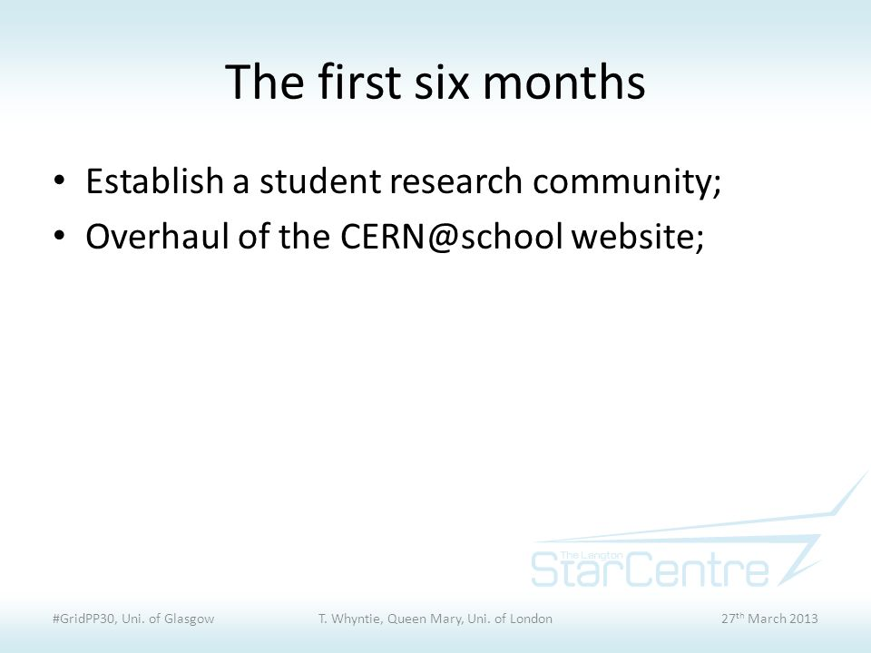 The first six months Establish a student research community; Overhaul of the CERN@school website; #GridPP30, Uni.