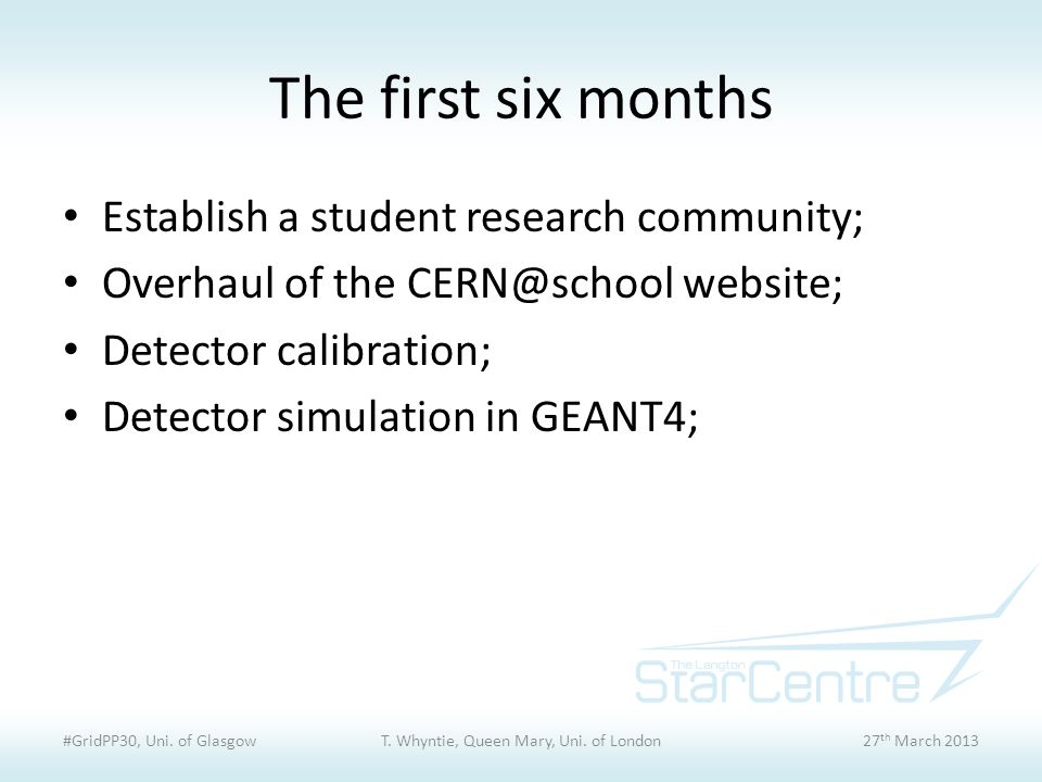 The first six months Establish a student research community; Overhaul of the CERN@school website; Detector calibration; Detector simulation in GEANT4; #GridPP30, Uni.
