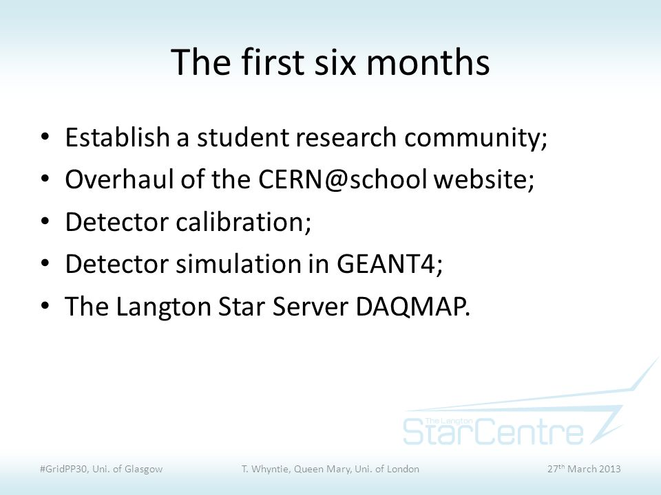 The first six months Establish a student research community; Overhaul of the CERN@school website; Detector calibration; Detector simulation in GEANT4; The Langton Star Server DAQMAP.