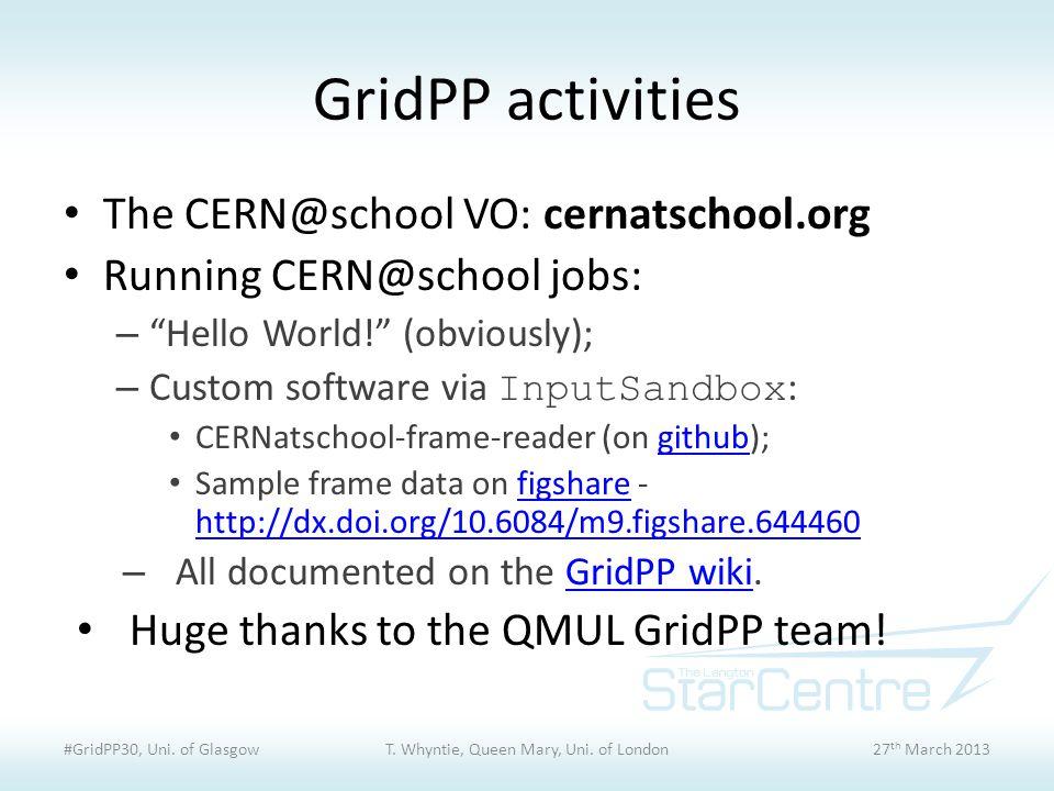 GridPP activities The CERN@school VO: cernatschool.org Running CERN@school jobs: – Hello World! (obviously); – Custom software via InputSandbox : CERNatschool-frame-reader (on github);github Sample frame data on figshare - http://dx.doi.org/10.6084/m9.figshare.644460figshare http://dx.doi.org/10.6084/m9.figshare.644460 – All documented on the GridPP wiki.GridPP wiki Huge thanks to the QMUL GridPP team.