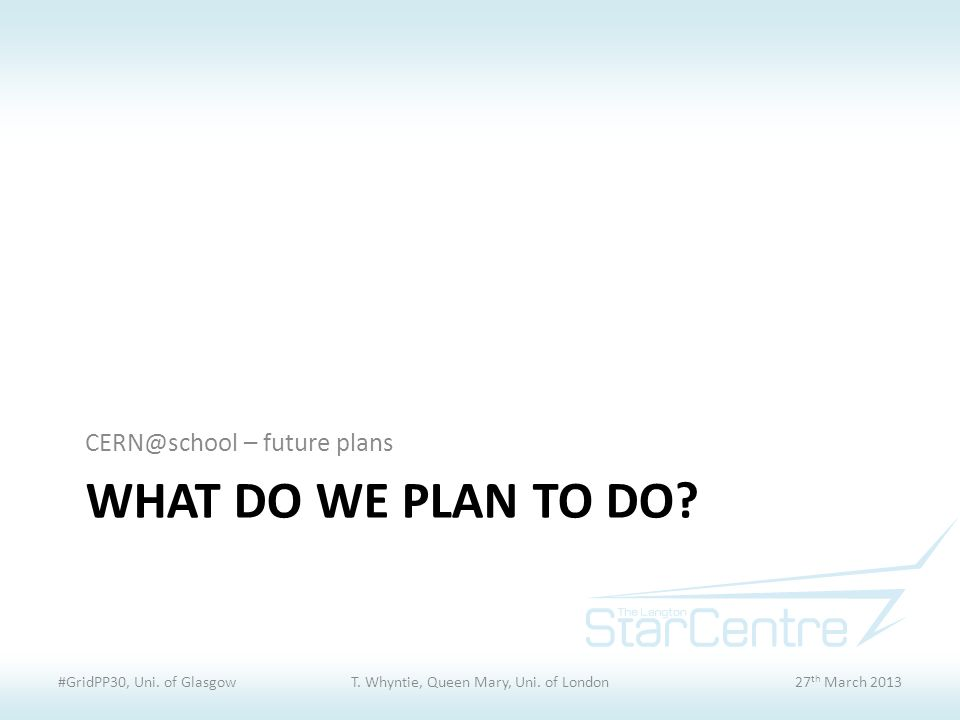 WHAT DO WE PLAN TO DO. CERN@school – future plans #GridPP30, Uni.