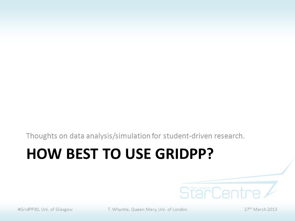 HOW BEST TO USE GRIDPP. Thoughts on data analysis/simulation for student-driven research.
