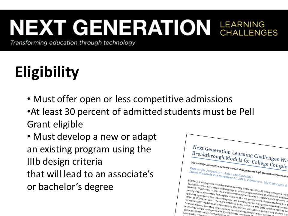 Eligibility Must offer open or less competitive admissions At least 30 percent of admitted students must be Pell Grant eligible Must develop a new or adapt an existing program using the IIIb design criteria that will lead to an associate's or bachelor's degree