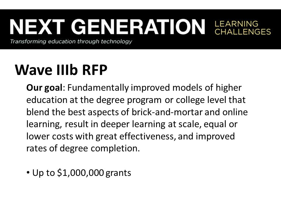 Wave IIIb RFP Our goal: Fundamentally improved models of higher education at the degree program or college level that blend the best aspects of brick-and-mortar and online learning, result in deeper learning at scale, equal or lower costs with great effectiveness, and improved rates of degree completion.