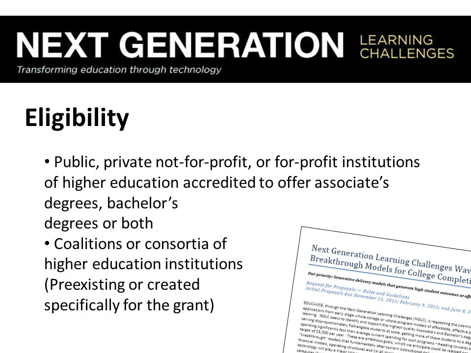 Eligibility Public, private not-for-profit, or for-profit institutions of higher education accredited to offer associate's degrees, bachelor's degrees or both Coalitions or consortia of higher education institutions (Preexisting or created specifically for the grant)