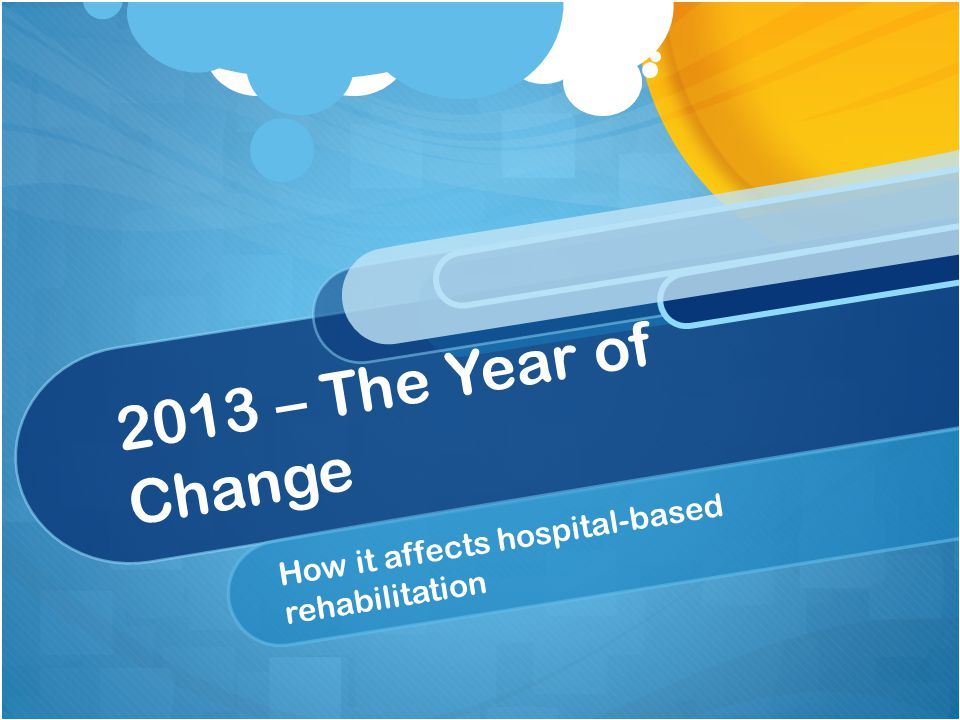 2013 – The Year of Change How it affects hospital-based rehabilitation