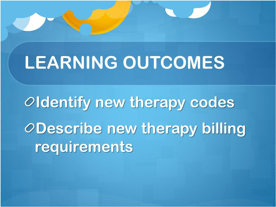 LEARNING OUTCOMES Identify new therapy codes Describe new therapy billing requirements