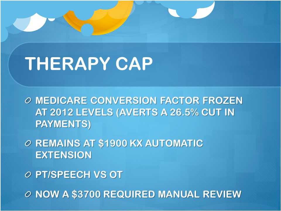 THERAPY CAP MEDICARE CONVERSION FACTOR FROZEN AT 2012 LEVELS (AVERTS A 26.5% CUT IN PAYMENTS) REMAINS AT $1900 KX AUTOMATIC EXTENSION PT/SPEECH VS OT NOW A $3700 REQUIRED MANUAL REVIEW