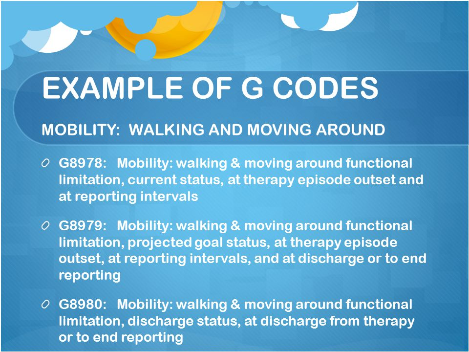 EXAMPLE OF G CODES MOBILITY: WALKING AND MOVING AROUND G8978: Mobility: walking & moving around functional limitation, current status, at therapy epis