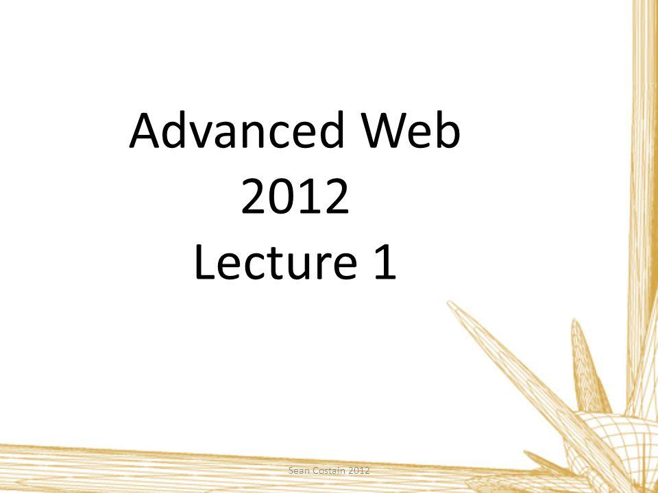 Advanced Web 2012 Lecture 1 Sean Costain 2012