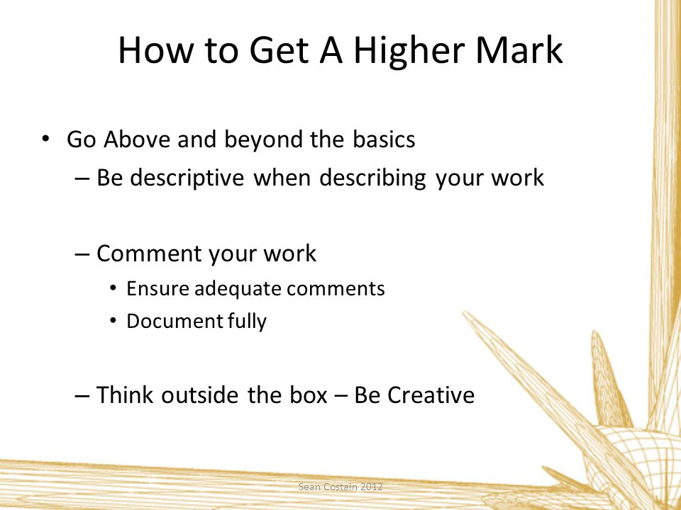 How to Get A Higher Mark Go Above and beyond the basics – Be descriptive when describing your work – Comment your work Ensure adequate comments Document fully – Think outside the box – Be Creative Sean Costain 2012