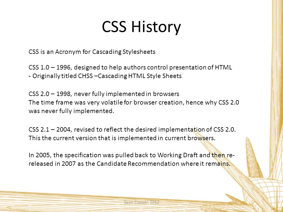 CSS History CSS 1.0 – 1996, designed to help authors control presentation of HTML - Originally titled CHSS –Cascading HTML Style Sheets CSS is an Acronym for Cascading Stylesheets CSS 2.0 – 1998, never fully implemented in browsers The time frame was very volatile for browser creation, hence why CSS 2.0 was never fully implemented.