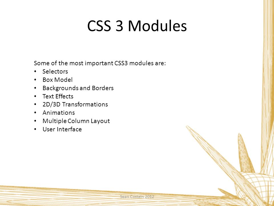 CSS 3 Modules Some of the most important CSS3 modules are: Selectors Box Model Backgrounds and Borders Text Effects 2D/3D Transformations Animations Multiple Column Layout User Interface Sean Costain 2012
