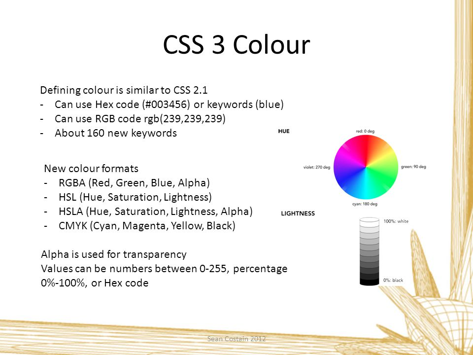 CSS 3 Colour Defining colour is similar to CSS 2.1 -Can use Hex code (#003456) or keywords (blue) -Can use RGB code rgb(239,239,239) -About 160 new keywords New colour formats -RGBA (Red, Green, Blue, Alpha) -HSL (Hue, Saturation, Lightness) -HSLA (Hue, Saturation, Lightness, Alpha) -CMYK (Cyan, Magenta, Yellow, Black) Alpha is used for transparency Values can be numbers between 0-255, percentage 0%-100%, or Hex code Sean Costain 2012