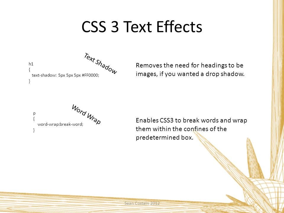 CSS 3 Text Effects h1 { text-shadow: 5px 5px 5px #FF0000; } Text Shadow Removes the need for headings to be images, if you wanted a drop shadow.