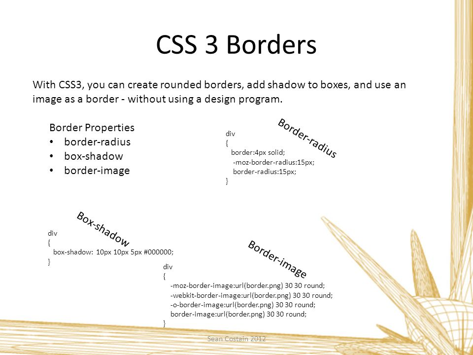 CSS 3 Borders With CSS3, you can create rounded borders, add shadow to boxes, and use an image as a border - without using a design program.