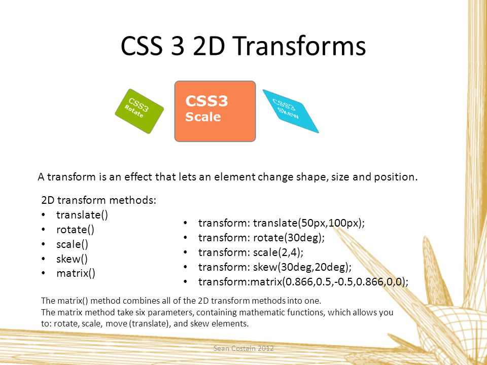CSS 3 2D Transforms A transform is an effect that lets an element change shape, size and position.