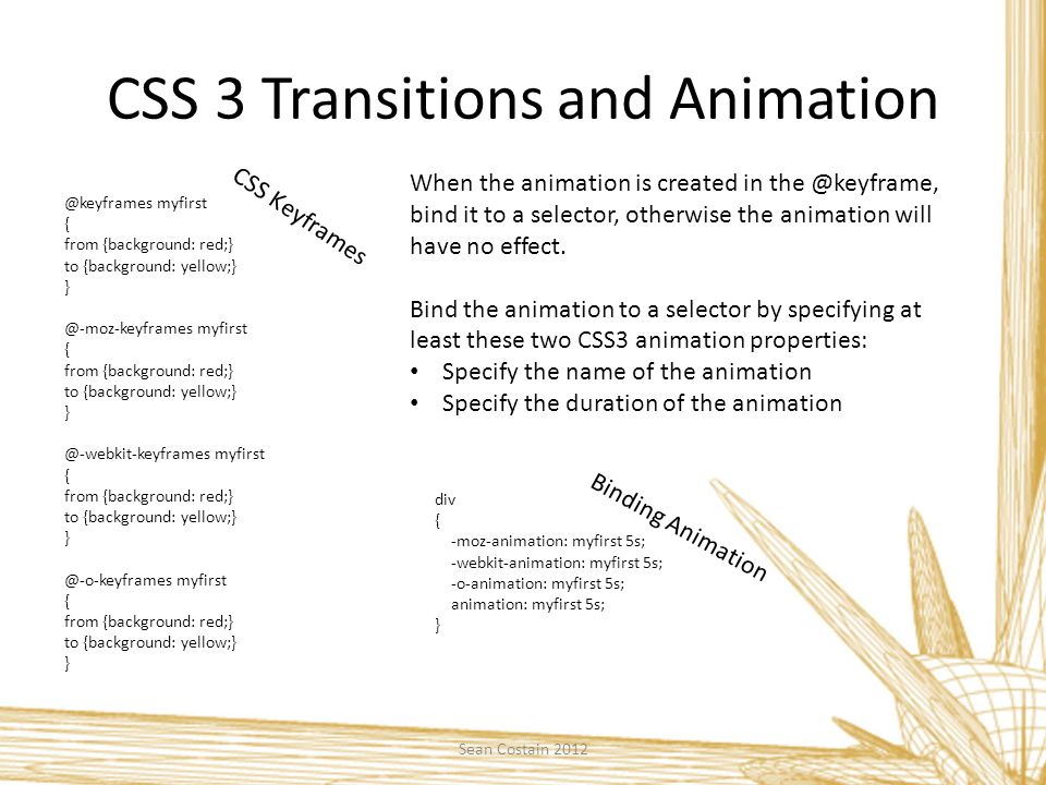 CSS 3 Transitions and Animation @keyframes myfirst { from {background: red;} to {background: yellow;} } @-moz-keyframes myfirst { from {background: red;} to {background: yellow;} } @-webkit-keyframes myfirst { from {background: red;} to {background: yellow;} } @-o-keyframes myfirst { from {background: red;} to {background: yellow;} } CSS Keyframes When the animation is created in the @keyframe, bind it to a selector, otherwise the animation will have no effect.