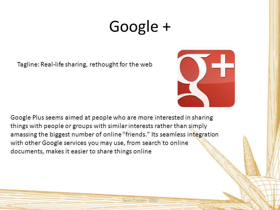 Google + Tagline: Real-life sharing, rethought for the web Google Plus seems aimed at people who are more interested in sharing things with people or groups with similar interests rather than simply amassing the biggest number of online friends. Its seamless integration with other Google services you may use, from search to online documents, makes it easier to share things online Sean Costain 2012
