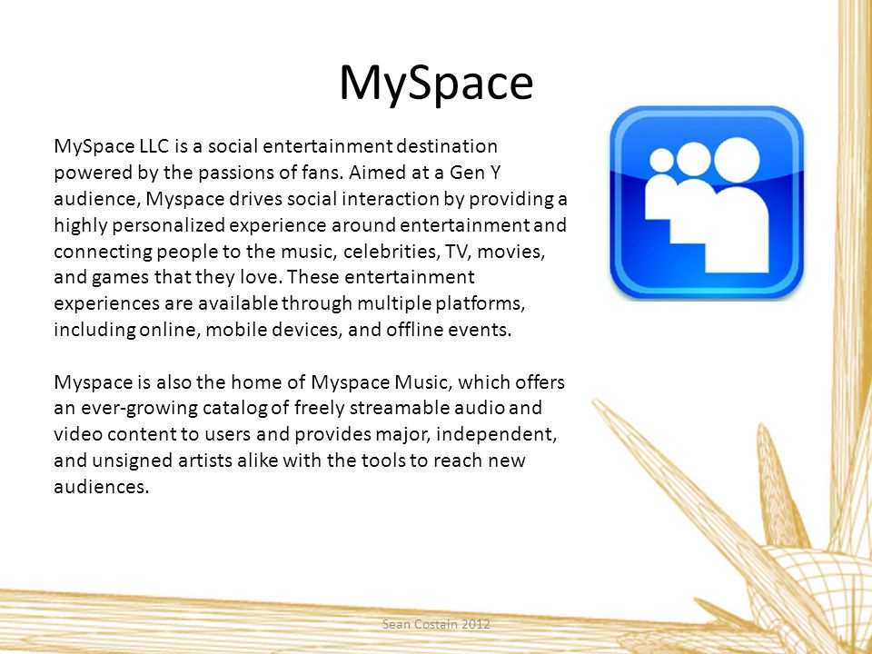 MySpace MySpace LLC is a social entertainment destination powered by the passions of fans.