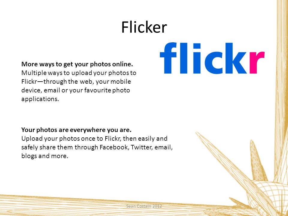 Flicker More ways to get your photos online.