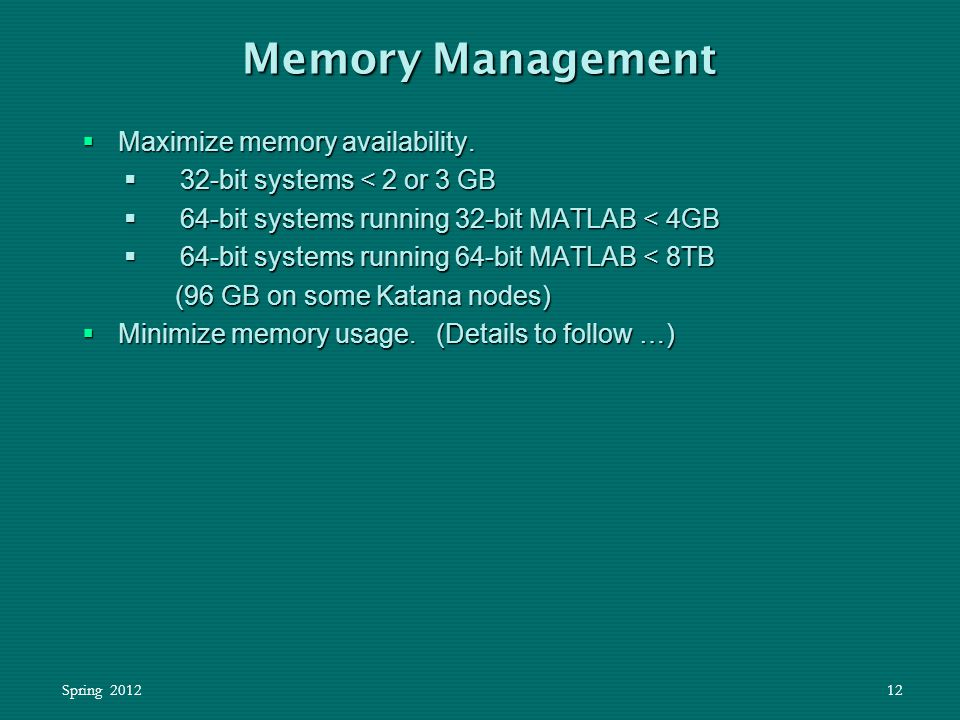 Spring 201212  Maximize memory availability.  32-bit systems < 2 or 3 GB  64-bit systems running 32-bit MATLAB < 4GB  64-bit systems running 64-bi