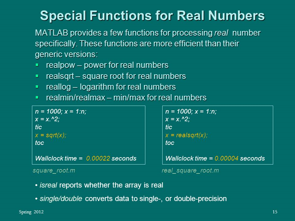 Spring 201215 MATLAB provides a few functions for processing real number specifically. These functions are more efficient than their generic versions: