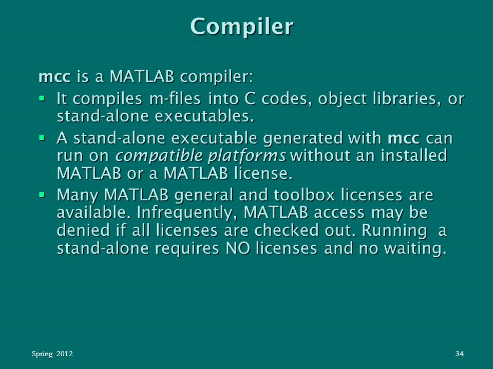 Spring 201234 mcc is a MATLAB compiler:  It compiles m-files into C codes, object libraries, or stand-alone executables.  A stand-alone executable g