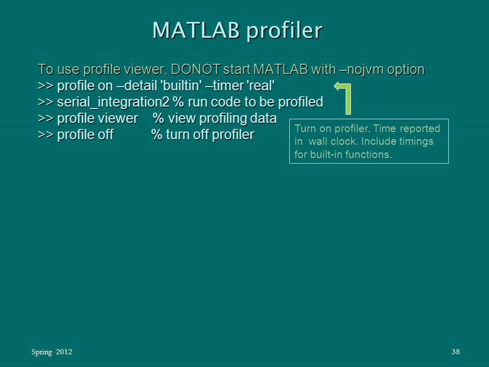 Spring 201238 To use profile viewer, DONOT start MATLAB with –nojvm option >> profile on –detail 'builtin' –timer 'real' >> serial_integration2 % run
