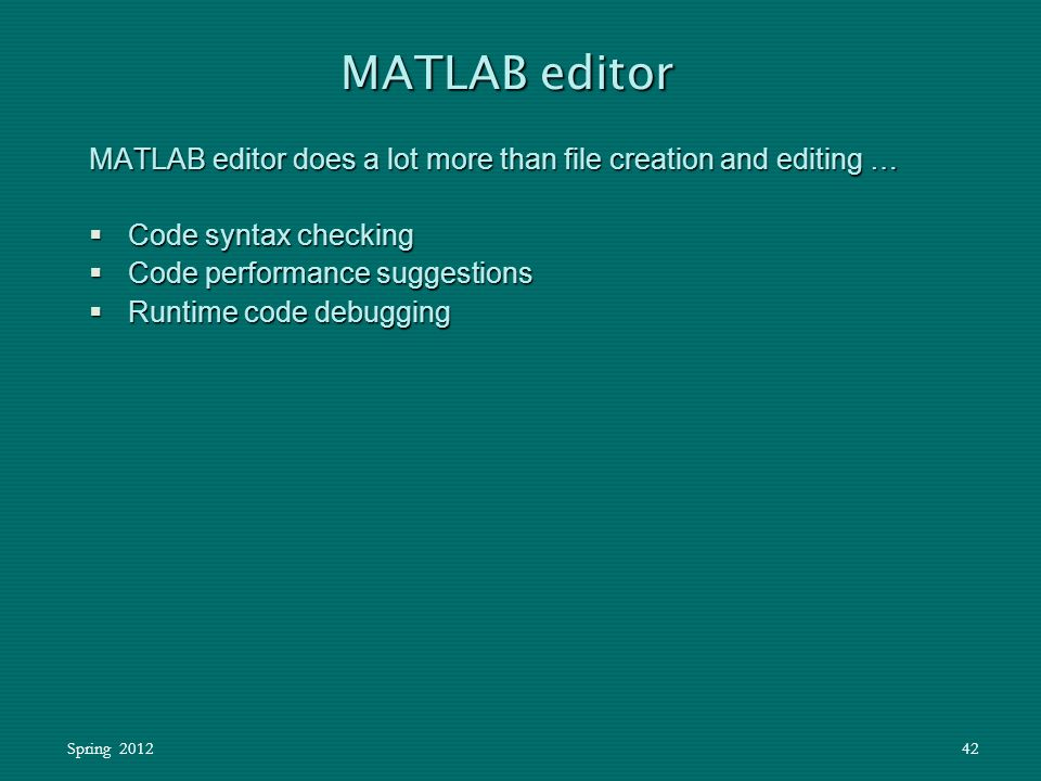Spring 201242 MATLAB editor does a lot more than file creation and editing …  Code syntax checking  Code performance suggestions  Runtime code debu