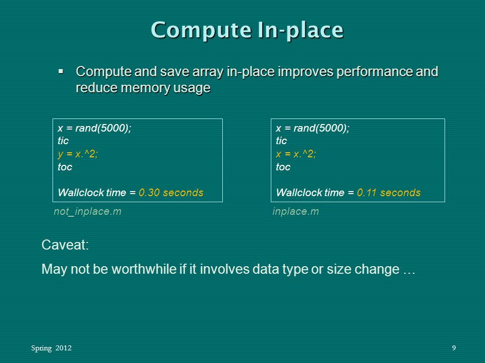 Spring 20129  Compute and save array in-place improves performance and reduce memory usage Compute In-place x = rand(5000); tic y = x.^2; toc Wallclo