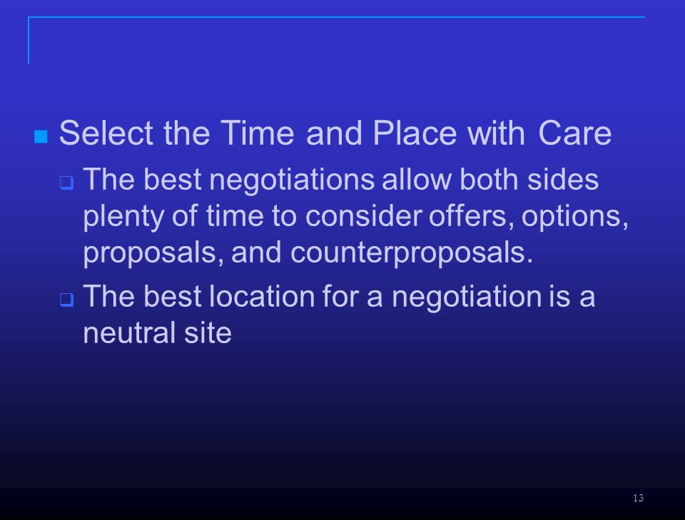 13 Select the Time and Place with Care  The best negotiations allow both sides plenty of time to consider offers, options, proposals, and counterproposals.