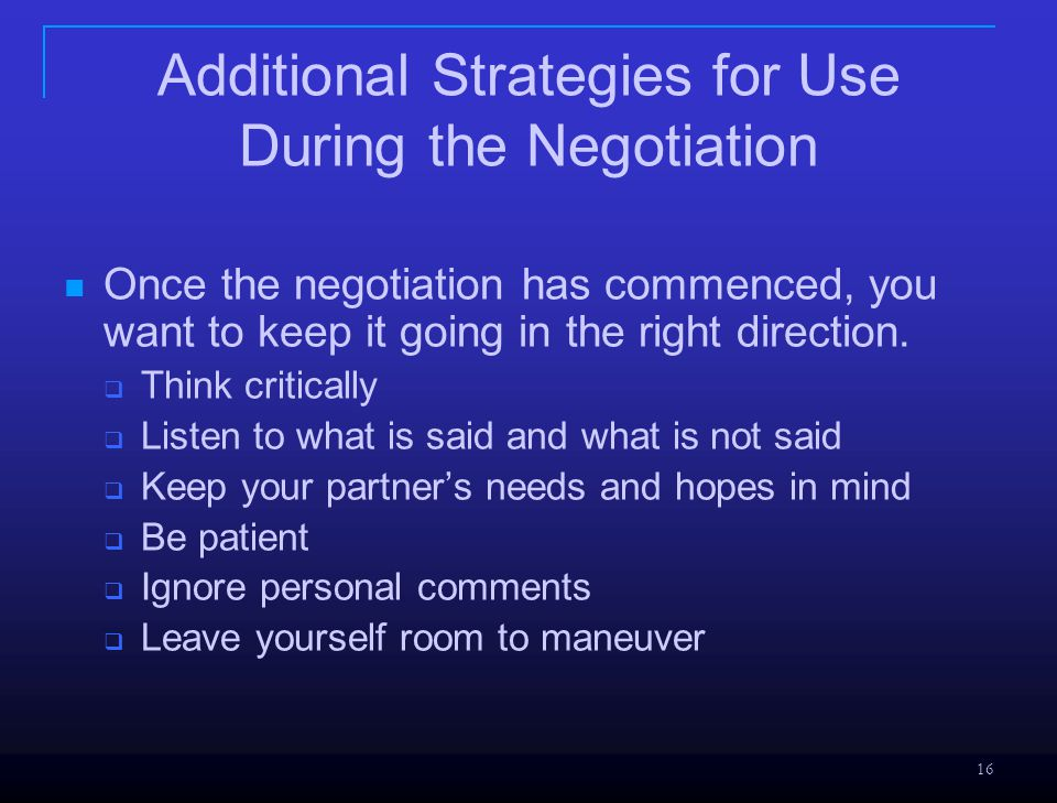 16 Additional Strategies for Use During the Negotiation Once the negotiation has commenced, you want to keep it going in the right direction.