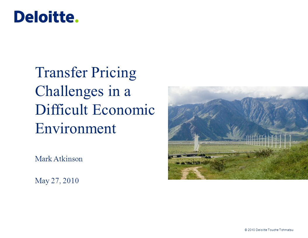 © 2010 Deloitte Touche Tohmatsu Transfer Pricing Challenges in a Difficult Economic Environment Mark Atkinson May 27, 2010