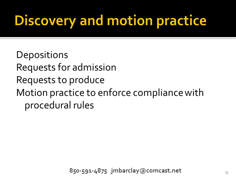 Depositions Requests for admission Requests to produce Motion practice to enforce compliance with procedural rules 850-591-4875 jmbarclay@comcast.net 13