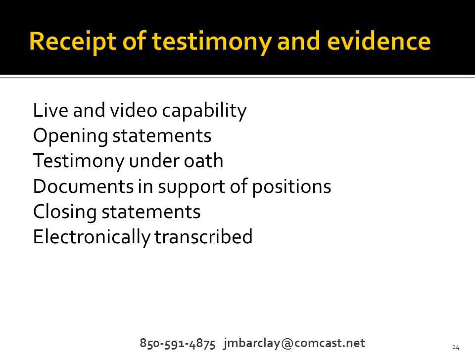 Live and video capability Opening statements Testimony under oath Documents in support of positions Closing statements Electronically transcribed 850-591-4875 jmbarclay@comcast.net 14