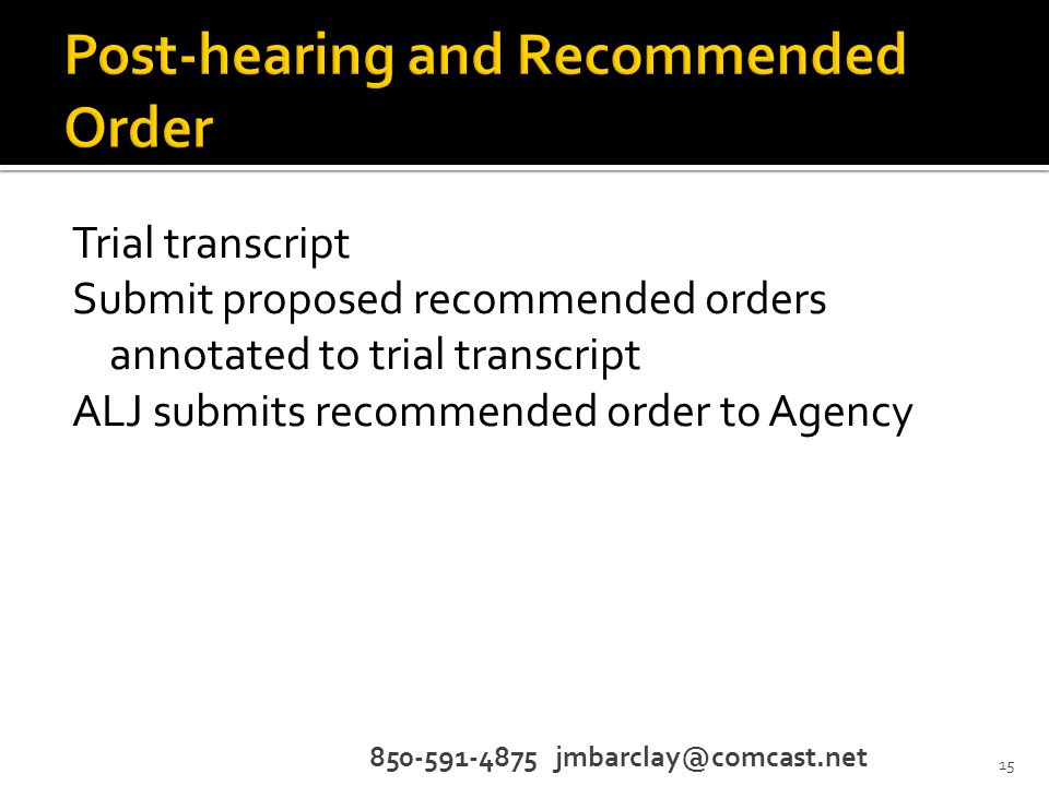 Trial transcript Submit proposed recommended orders annotated to trial transcript ALJ submits recommended order to Agency 850-591-4875 jmbarclay@comcast.net 15