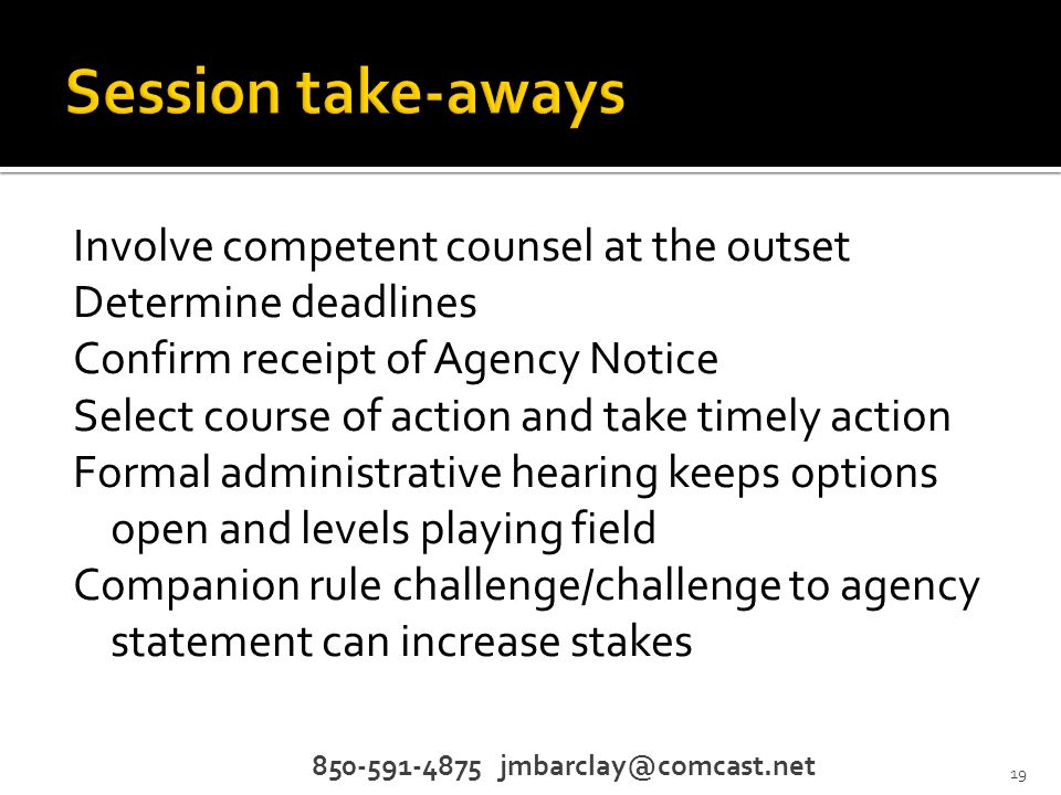 Involve competent counsel at the outset Determine deadlines Confirm receipt of Agency Notice Select course of action and take timely action Formal administrative hearing keeps options open and levels playing field Companion rule challenge/challenge to agency statement can increase stakes 850-591-4875 jmbarclay@comcast.net 19