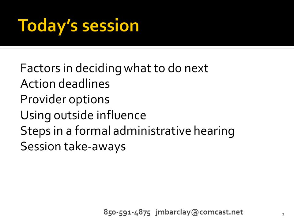 Factors in deciding what to do next Action deadlines Provider options Using outside influence Steps in a formal administrative hearing Session take-aways 2 850-591-4875 jmbarclay@comcast.net