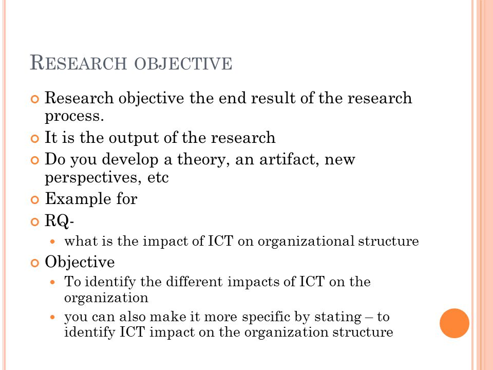 R ESEARCH OBJECTIVE Research objective the end result of the research process. It is the output of the research Do you develop a theory, an artifact,