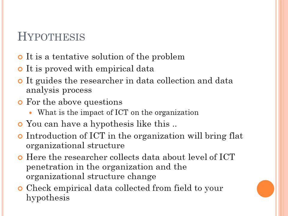 H YPOTHESIS It is a tentative solution of the problem It is proved with empirical data It guides the researcher in data collection and data analysis p