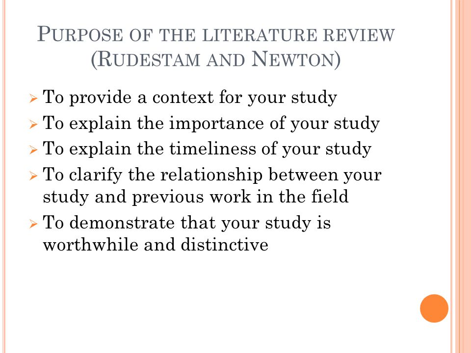 P URPOSE OF THE LITERATURE REVIEW (R UDESTAM AND N EWTON )  To provide a context for your study  To explain the importance of your study  To explai
