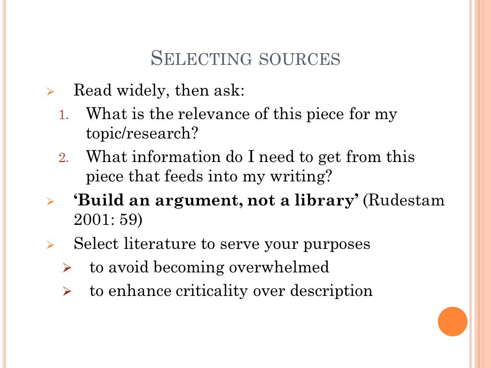 S ELECTING SOURCES  Read widely, then ask: 1. What is the relevance of this piece for my topic/research? 2. What information do I need to get from th