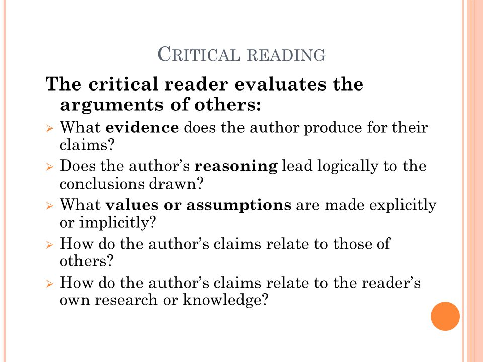 C RITICAL READING The critical reader evaluates the arguments of others:  What evidence does the author produce for their claims?  Does the author's