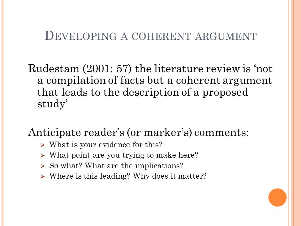 D EVELOPING A COHERENT ARGUMENT Rudestam (2001: 57) the literature review is 'not a compilation of facts but a coherent argument that leads to the des