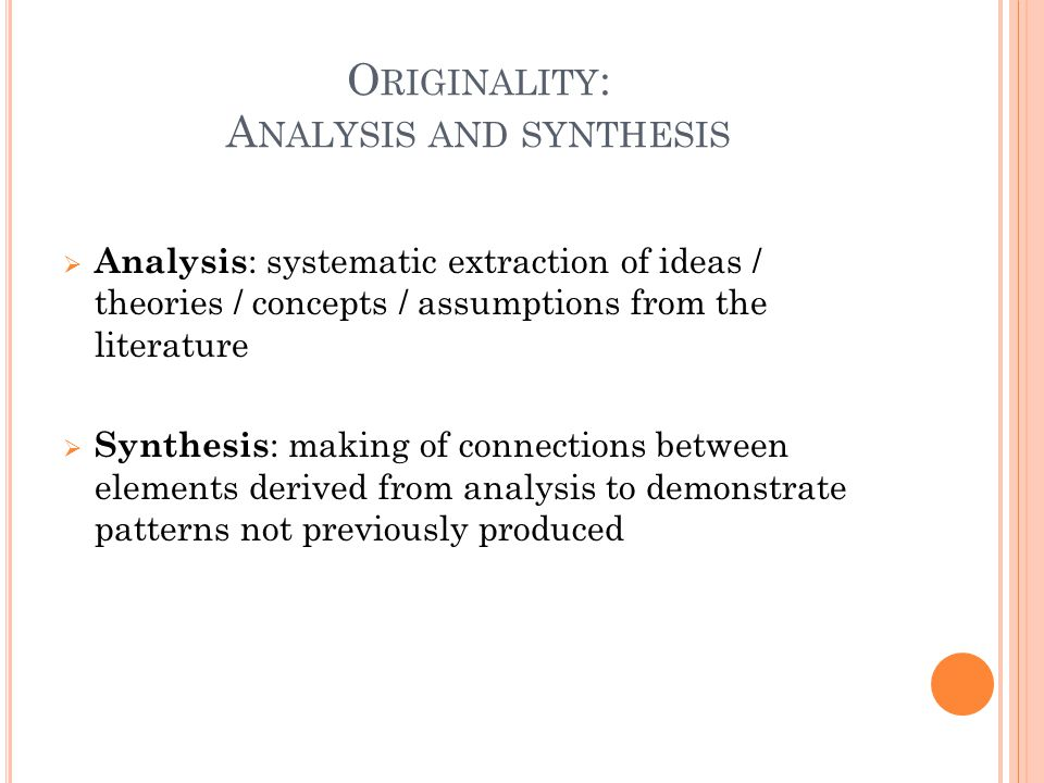 O RIGINALITY : A NALYSIS AND SYNTHESIS  Analysis : systematic extraction of ideas / theories / concepts / assumptions from the literature  Synthesis