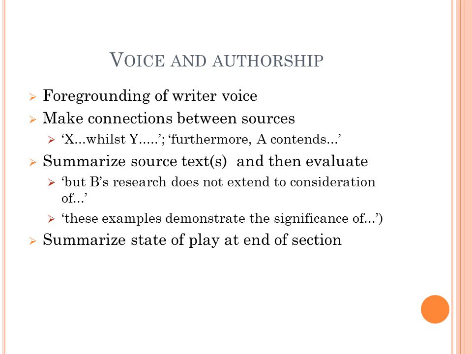 V OICE AND AUTHORSHIP  Foregrounding of writer voice  Make connections between sources  'X...whilst Y.....'; 'furthermore, A contends...'  Summari