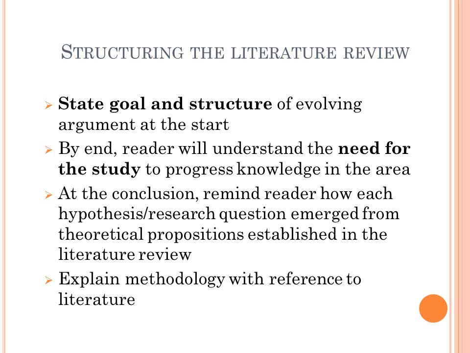 S TRUCTURING THE LITERATURE REVIEW  State goal and structure of evolving argument at the start  By end, reader will understand the need for the stud